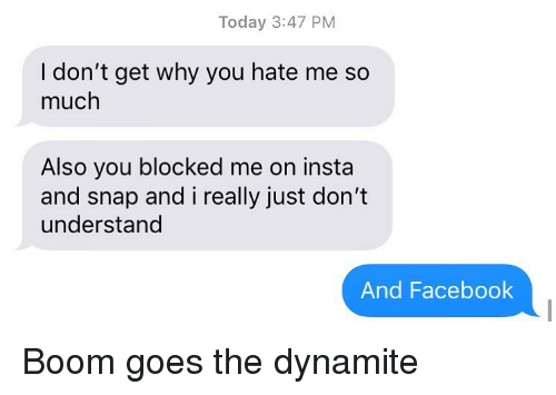 dynamite: Today 3:47 PM  I don't get why you hate me so  much  Also you blocked me on insta  and snap and i really just don't  understand  And Facebook Boom goes the dynamite