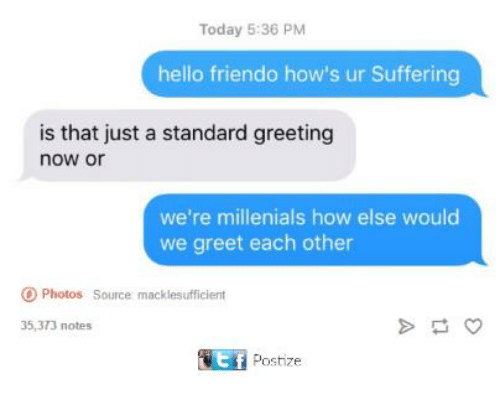 Friendo: Today 5:36 PM  hello friendo how's ur Suffering  is that just a standard greeting  now or  we're millenials how else would  we greet each other  Photos Source macklesufficient  35,373 notes  tf  Postize
