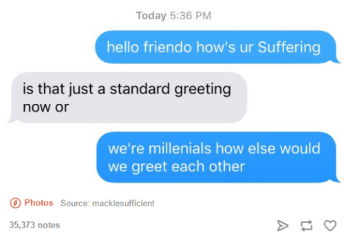 Friendo: Today 5:36 PM  hello friendo how's ur Suffering  is that just a standard greeting  now or  we're millenials how else would  we greet each other  Photos Source: macklesufficient  35,373 notes