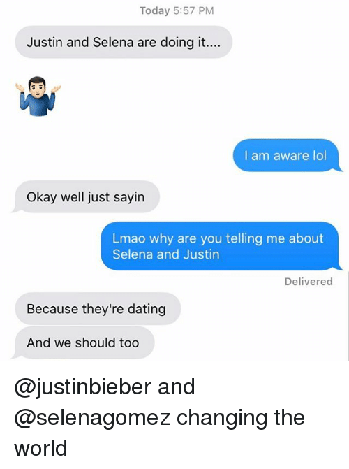 selenagomez: Today 5:57 PM  Justin and Selena are doing it....  I am aware lol  Okay well just sayin  Lmao why are you telling me about  Selena and Justin  Delivered  Because they're dating  And we should too @justinbieber and @selenagomez changing the world