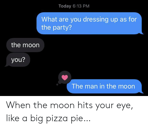 dressing: Today 6:13 PM  What are you dressing up as for  the party?  the moon  you?  The man in the moon When the moon hits your eye, like a big pizza pie…