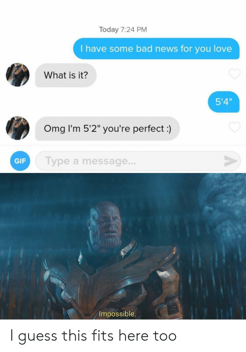"Bad News: Today 7:24 PM  I have some bad news for you love  What is it?  5'4""  Omg I'm 5'2"" you're perfect:)  V  Type a message...  GIF  Impossible I guess this fits here too"