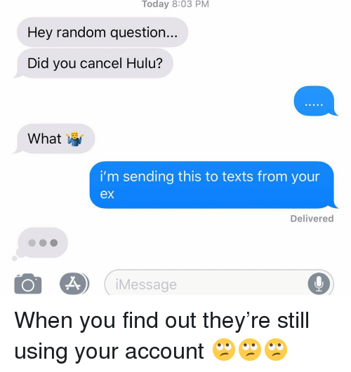Hulu, Relationships, and Texting: Today 8:03 PM  Hey random question...  Did you cancel Hulu?  What  i'm sending this to texts from your  ex  Delivered  iMessage When you find out they're still using your account 🙄🙄🙄