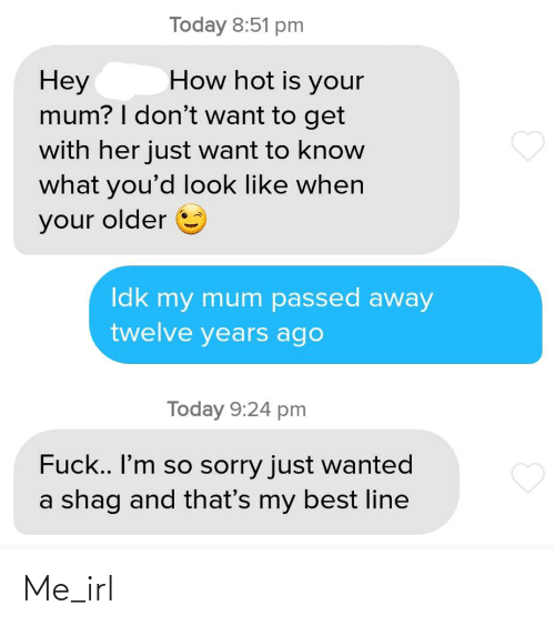 Sorry, Best, and Fuck: Today 8:51 pm  How hot is your  Неу  mum? I don't want to get  with her just want to know  what you'd look like when  your older  Idk my mum passed away  twelve years ago  Today 9:24 pm  Fuck.. I'm so sorry just wanted  a shag and that's my best line Me_irl