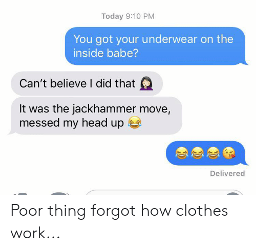 Clothes, Head, and Work: Today 9:10 PM  You got your underwear on the  inside babe?  Can't believe I did that  It was the jackhammer move,  messed my head up  Delivered Poor thing forgot how clothes work...