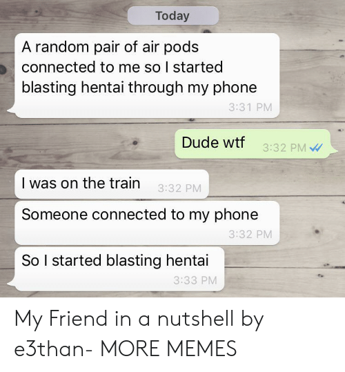 Dank, Dude, and Hentai: Today  A random pair of air pods  connected to me so I started  blasting hentai through my phone  3:31 PM  Dude wtf  3:32 PM  I was on the train  3:32 PM  Someone connected to my phone  3:32 PM  So I started blasting hentai  3:33 PM My Friend in a nutshell by e3than- MORE MEMES