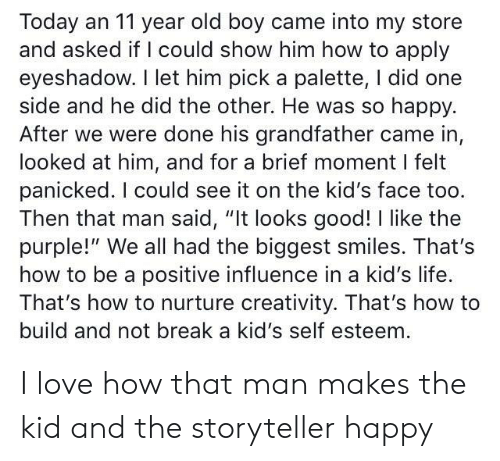 "Were Done: Today an 11 year old boy came into my store  and asked if I could show him how to apply  eyeshadow. I let him pick a palette, I did one  side and he did the other. He was so happy.  After we were done his grandfather came in,  looked at him, and for a brief moment I felt  panicked. I could see it on the kid's face too.  Then that man said, ""It looks good! I like the  purple!"" We all had the biggest smiles. That's  how to be a positive influence in a kid's life.  That's how to nurture creativity. That's how to  build and not break a kid's self esteem I love how that man makes the kid and the storyteller happy"