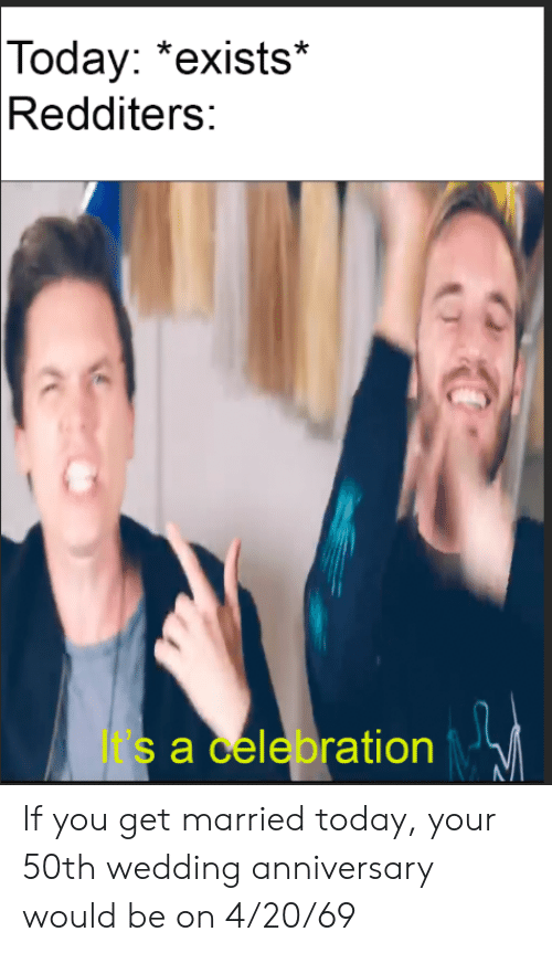 """Today, Wedding, and Dank Memes: Today:  """"exists*  Redditers:  It's a celebration If you get married today, your 50th wedding anniversary would be on 4/20/69"""