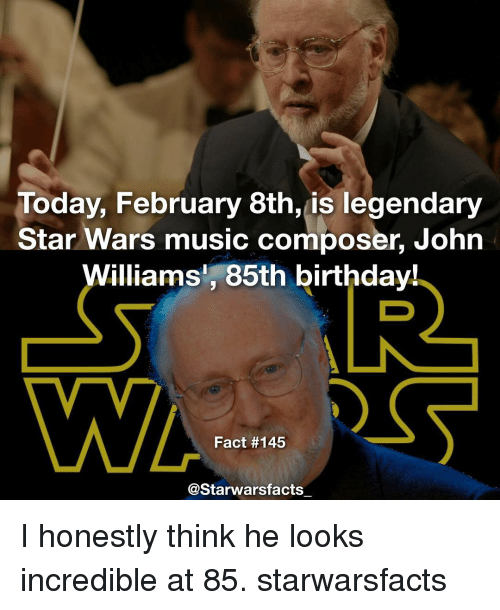 Honestity: Today, February 8th, is legendary  Star Wars music composer, John  Williams, 85th birthday!  Fact #145  Starwarsfacts I honestly think he looks incredible at 85. starwarsfacts
