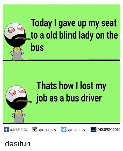 Memes, Lost, and Today: Today gave up my seat  to a old blind lady on the  bus  Thats how lost my  job as a bus driver  @DESIFUN  @DESIFUN  @DESIFUN  DESI FUN COM desifun