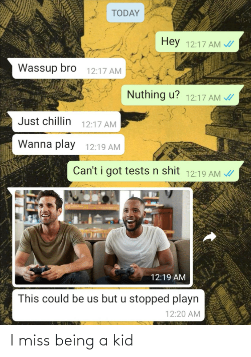 Shit, Today, and This Could Be Us: TODAY  Hey 12:17 AM /  Wassup bro  12:17 AM  Nuthing u? 12:17 AM A  Just chillin  12:17 AM  Wanna play  12:19 AM  Can't i got tests n shit 12:19 AM /  12:19 AM  This could be us but u stopped playn  12:20 AM I miss being a kid