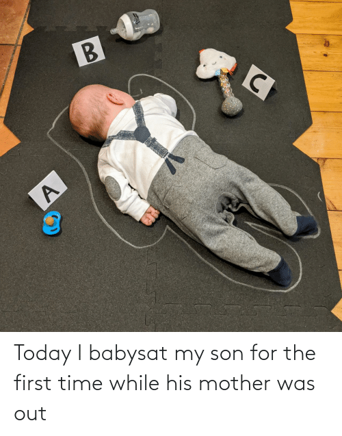 for the first time: Today I babysat my son for the first time while his mother was out