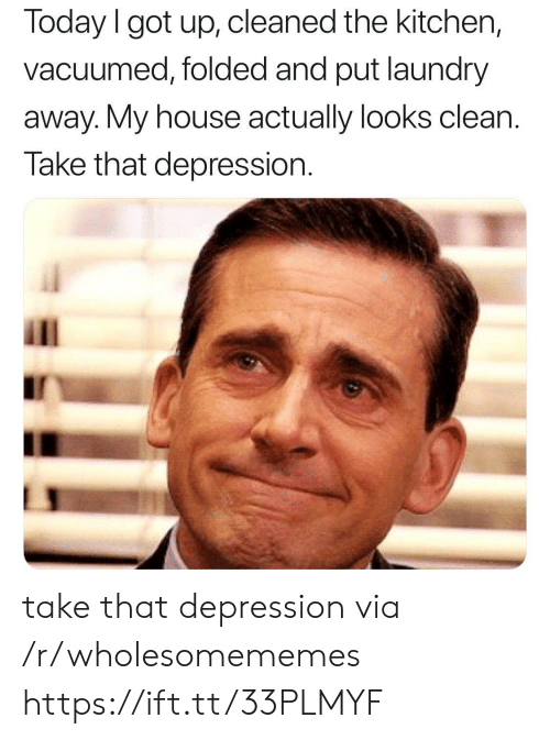take that: Today I got up, cleaned the kitchen,  vacuumed, folded and put laundry  away. My house actually looks clean  Take that depression take that depression via /r/wholesomememes https://ift.tt/33PLMYF
