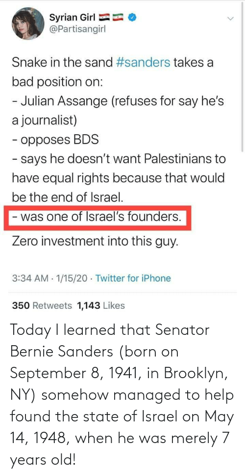 Bernie Sanders: Today I learned that Senator Bernie Sanders (born on September 8, 1941, in Brooklyn, NY) somehow managed to help found the state of Israel on May 14, 1948, when he was merely 7 years old!