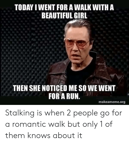 Stalking: TODAY I WENT FOR A WALK WITH A  BEAUTIFUL GIRL  THEN SHE NOTICED ME SO WE WENT  FOR A RUN.  makeameme.org Stalking is when 2 people go for a romantic walk but only 1 of them knows about it