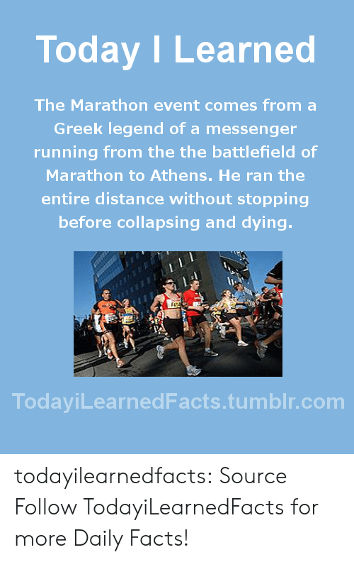 Battlefield: Today ILearned  The Marathon event comes from a  Greek legend of a messenger  running from the the battlefield of  Marathon to Athens. He ran the  entire distance without stopping  before collapsing and dying.  TodaviLearnedFacts.tumblr.com todayilearnedfacts: Source Follow TodayiLearnedFacts for more Daily Facts!