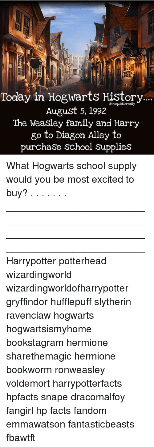 slytherins: Today in Hogwarts History  August 5, 1992  The Weasley family and Harry  go to Diagon Alley to  purchaSe School SupplieS What Hogwarts school supply would you be most excited to buy? . . . . . . . __________________________________________________ __________________________________________________ Harrypotter potterhead wizardingworld wizardingworldofharrypotter gryffindor hufflepuff slytherin ravenclaw hogwarts hogwartsismyhome bookstagram hermione sharethemagic hermione bookworm ronweasley voldemort harrypotterfacts hpfacts snape dracomalfoy fangirl hp facts fandom emmawatson fantasticbeasts fbawtft