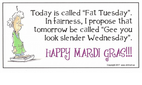 """slender: Today is called """"Fat Tuesday"""".  In fairness, I propose that  tomorrow be called """"Gee you  look slender Wednesday"""".  HAPPY MARDI GRAS!  Copyright 2017 www.JimHunt.us"""