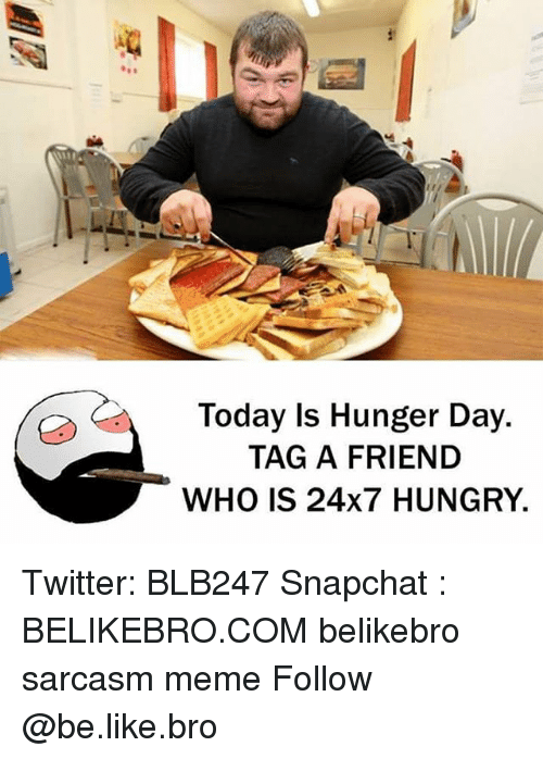Hungryness: Today Is Hunger Day.  TAG A FRIEND  WHO IS 24x7 HUNGRY. Twitter: BLB247 Snapchat : BELIKEBRO.COM belikebro sarcasm meme Follow @be.like.bro