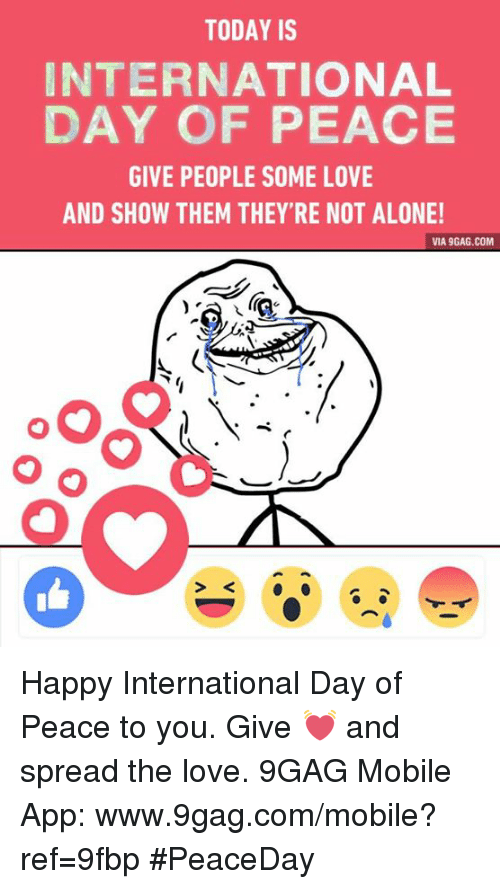 Www 9Gag: TODAY IS  INTERNATIONAL  DAY OF PEACE  GIVE PEOPLE SOME LOVE  AND SHOW THEM THEY'RE NOT ALONE!  VIA 9GAG.COM Happy International Day of Peace to you. Give 💓 and spread the love.  9GAG Mobile App: www.9gag.com/mobile?ref=9fbp #PeaceDay