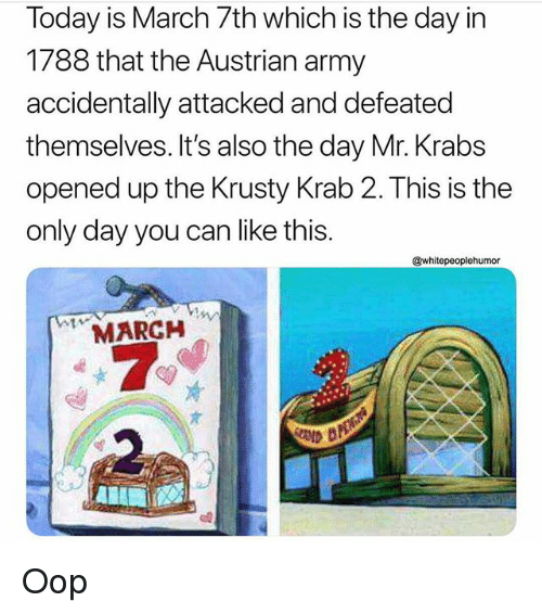 oop: Today is March 7th which is the day in  1788 that the Austrian army  accidentally attacked and defeated  themselves. It's also the day Mr. Krabs  opened up the Krusty Krab 2. This is the  only day you can like this.  @whitepeoplehumor  MARCH Oop
