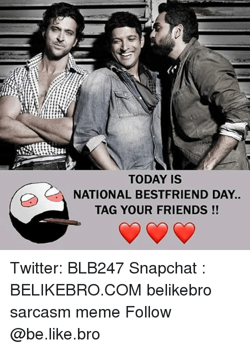 National Bestfriend Day: TODAY IS  NATIONAL BESTFRIEND DAY.  TAG YOUR FRIENDS!! Twitter: BLB247 Snapchat : BELIKEBRO.COM belikebro sarcasm meme Follow @be.like.bro