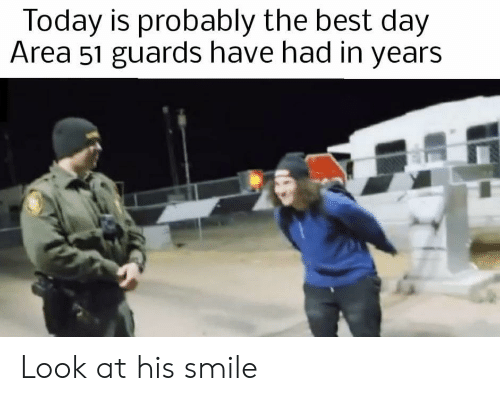 his smile: Today is probably the best day  Area 51 guards have had in years Look at his smile