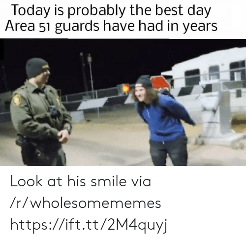 Best, Smile, and Today: Today is probably the best day  Area 51 guards have had in years Look at his smile via /r/wholesomememes https://ift.tt/2M4quyj