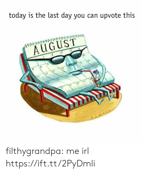 Last Day: today is the last day you can upvote this  cccccce  AUGUST filthygrandpa:  me irl https://ift.tt/2PyDmli