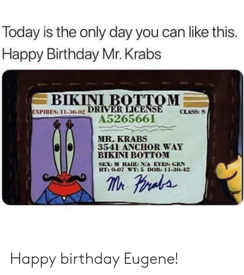 Happy Birthday: Today is the only day you can like this.  Happy Birthday Mr. Krabs  ВIKINI BOTТОМ  EXPIRES 11-30.02 DRIVER LICENSE  A5265661  CLASS:S  MR.KRABS  3541 ANCHOR WAY  ВIKINI BOTОМ  SEX: M HAIR: N/A EYES GRN  HT:0.07 WT:5 DOB:11-30-42  m raa Happy birthday Eugene!