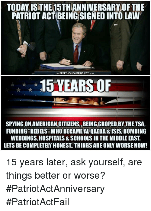 groping: TODAY ISTHE15THANNIVERSARY OF THE  PATRIOT ACT BEING SIGNED INTO LAW  THE FREETHOUGHTPROJECT  COM  15 YEARS OF  SPYING ONAMERICAN CITIZENS, BEING GROPED BY THE TSA,  FUNDING REBELS WHO BECAME AL QAEDA & ISIS, BoMBING  WEDDINGS, HOSPITALS& SCHOOLS IN THE MIDDLE EAST  LETS BE COMPLETELY HONEST THINGS ARE ONLY WORSE NOW! 15 years later, ask yourself, are things better or worse? #PatriotActAnniversary #PatriotActFail