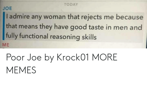 Reasoning: TODAY  JOE  I admire any woman that rejects me because  that means they have good taste in men and  fully functional reasoning skills  ME Poor Joe by Krock01 MORE MEMES