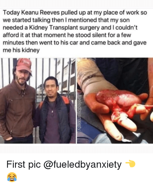 Memes, Work, and Today: Today Keanu Reeves pulled up at my place of work so  we started talking then I mentioned that my son  needed a Kidney Transplant surgery and l couldn't  afford it at that moment he stood silent for a few  minutes then went to his car and came back and gave  me his kidney First pic @fueledbyanxiety 👈😂