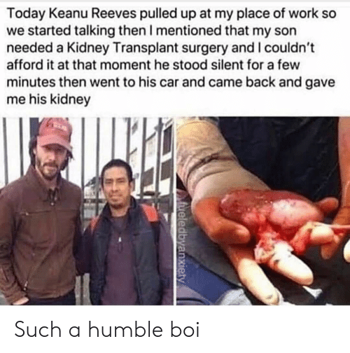 Work, Humble, and Today: Today Keanu Reeves pulled up at my place of work so  we started talking then I mentioned that my son  needed a Kidney Transplant surgery and I couldn't  afford it at that moment he stood silent for a few  minutes then went to his car and came back and gave  me his kidney  fueledbyanxiety Such a humble boi