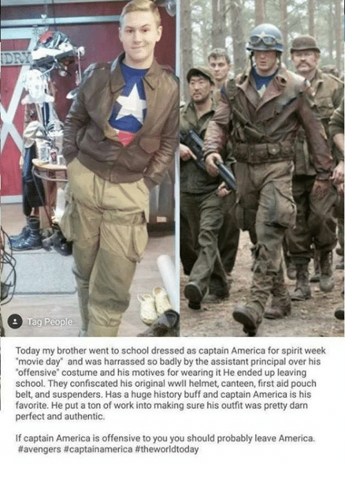 """Darns: Today my brother went to school dressed as captain America for spirit week  movie day"""" and was harrassed so badly by the assistant principal over his  offensive"""" costume and his motives for wearing it He ended up leaving  school. They confiscated his original wwll helmet, canteen, first aid pouch  belt, and suspenders. Has a huge history buff and captain America is his  favorite. He put a ton of work into making sure his outfit was pretty darn  perfect and authentic.  If captain America is offensive to you you should probably leave America."""