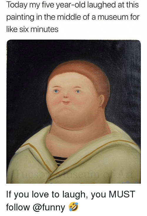 Funny, Love, and Meme: Today my five year-old laughed at this  painting in the middle of a museum for  like six minutes If you love to laugh, you MUST follow @funny 🤣