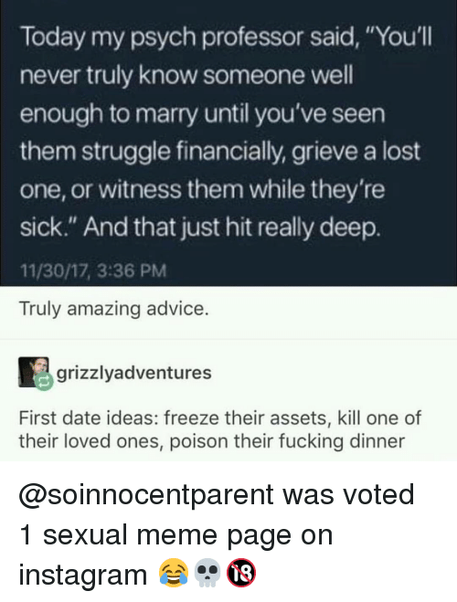 "Advice, Fucking, and Instagram: Today my psych professor said, ""You'll  never truly know someone well  enough to marry until you've seen  them struggle financially, grieve a lost  one, or witness them while they're  sick."" And that just hit really deep.  11/30/17, 3:36 PM  Truly amazing advice  grizzlyadventures  First date ideas: freeze their assets, kill one of  their loved ones, poison their fucking dinner @soinnocentparent was voted 1 sexual meme page on instagram 😂💀🔞"