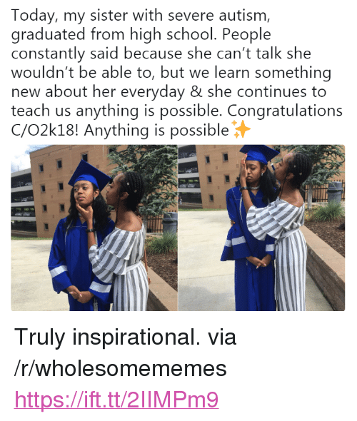 """School, Autism, and Congratulations: Today, my sister with severe autism,  graduated from high school. People  constantly said because she can't talk she  wouldn't be able to, but we learn something  new about her everyday & she continues to  teach us anything is possible. Congratulations  C/O2k18! Anything is possible <p>Truly inspirational. via /r/wholesomememes <a href=""""https://ift.tt/2IIMPm9"""">https://ift.tt/2IIMPm9</a></p>"""