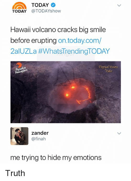 Paradise, Hawaii, and Smile: TODAy o  TODAY @TODAYshow  Hawaii volcano cracks big smile  re erupting on.today.com,  2aIUZLa #WhatsTrendingTODAY  Paradise  Tropical Visions  zander  @finah  me trying to hide my emotions Truth