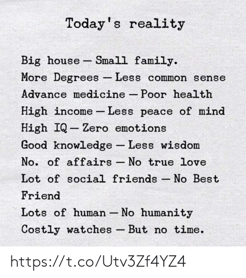 Best Friend, Family, and Friends: Today s reality  Big house Small family.  More Degrees Less common sense  Advance medicine -Poor health  High income-Less peace of mina  High IQ -Zero emotions  Good knowledge Less wisdom  No. of affairs No true love  Lot of social friends No Best  Friend  Lots of human -No humanity  Costly watches But no time. https://t.co/Utv3Zf4YZ4