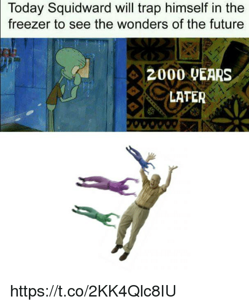 Future, Squidward, and Trap: Today Squidward will trap himself in the  freezer to see the wonders of the future  2000 UEARS  LATER https://t.co/2KK4Qlc8IU
