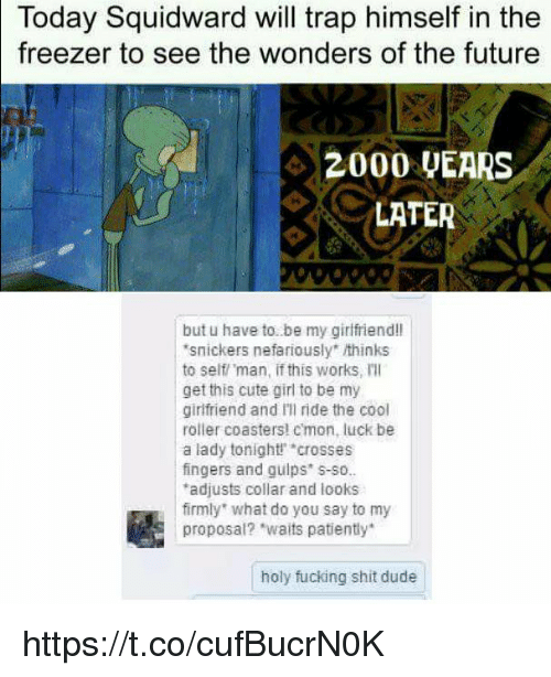 """holy fucking shit: Today Squidward will trap himself in the  to see the wonders of the future  freezer  42000 UEARS  LATER  but u have to. be my girlfriend!l  snickers nefariously"""" thinks  to self man, if this works, Ill  get this cute girl to be my  girlfriend and Ill ride the cool  roller coasters! cmon, luck be  a lady tonight crosses  fingers and guips s-so.  adjusts collar and looks  firmly what do you say to my  proposal? """"waits patiently  holy fucking shit dude https://t.co/cufBucrN0K"""