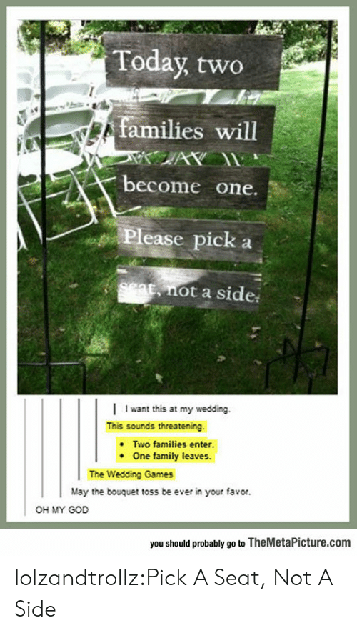 Family, God, and Oh My God: Today two  families will  AY  become one.  Please pick  set, not a side  Iwant this at my wedding.  This sounds threatening  Two families enter.  One family leaves.  The Wedding Games  May the bouquet toss be ever in your favor.  OH MY GOD  you should probably go to TheMetaPicture.com lolzandtrollz:Pick A Seat, Not A Side