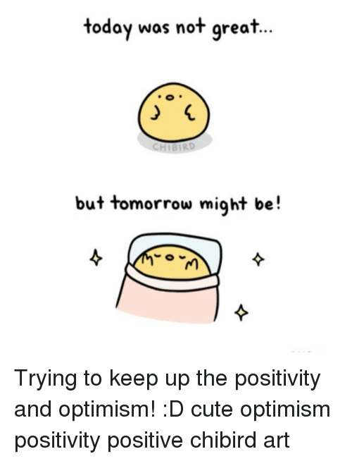optimal: today was not great  CHIBIRD  but tomorrow might be Trying to keep up the positivity and optimism! :D cute optimism positivity positive chibird art