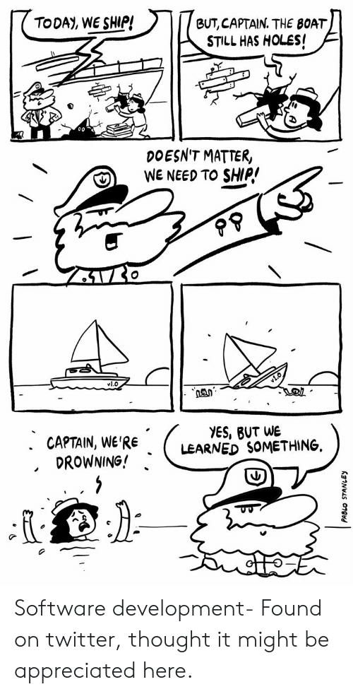 It Might Be: TODAY, WE SHIP!  BUT, CAPTAIN. THE BOAT  STILL HAS HOLES!  DOESN'T MATTER,  WE NEED TO SHIP!  vl.O  YES, BUT WE  LEARNED SOMETHING  . CAPTAIN, WE'RE  DROWNING! Software development- Found on twitter, thought it might be appreciated here.