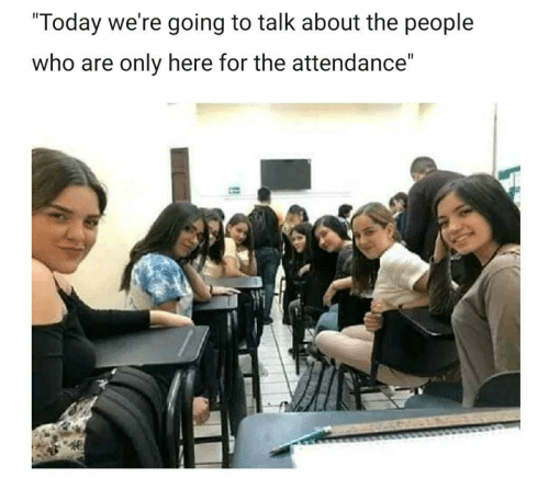 """Today, Who, and For: """"Today we're going to talk about the people  who are only here for the attendance"""""""