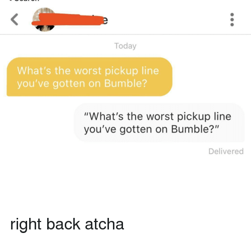 "The Worst, Today, and Bumble: Today  What's the worst pickup line  you've gotten on Bumble?  ""What's the worst pickup line  you've gotten on Bumble?""  Delivered right back atcha"
