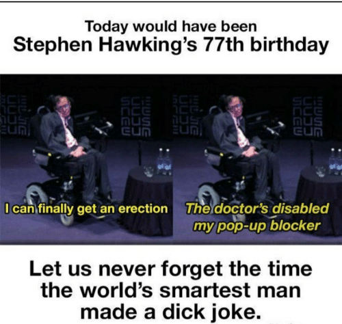 mus: Today would have been  Stephen Hawking's 77th birthday  SCi  nus  EUN  Mus  EUN  EUN  I can finally get an erection  The doctor's disabled  my pop-up blocker  Let us never forget the time  the world's smartest man  made a dick joke.