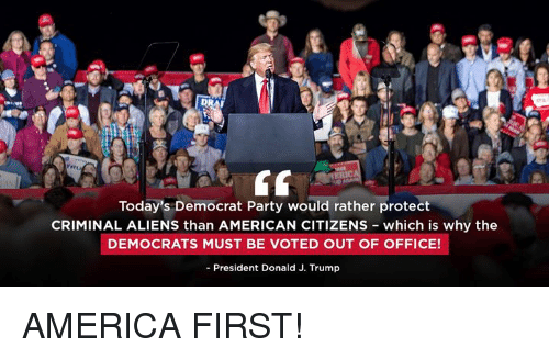 America First: Today's Democrat Party would rather protect  CRIMINAL ALIENS than AMERICAN CITIZENs which is why the  DEMOCRATS MUST BE VOTED OUT OF OFFICE!  - President Donald J. Trump AMERICA FIRST!