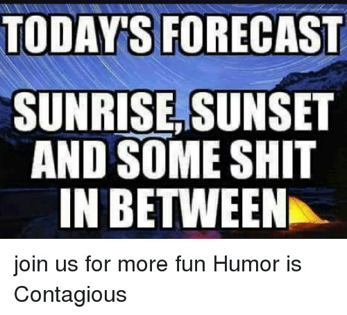 Memes, Shit, and Contagious: TODAYS FORECAST  SUNRISE,SUNSET  AND SOME SHIT  IN BETWEEN join us for more fun Humor is Contagious